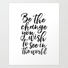 printable art, be the change you wish to see in the world,inspirational quote,typography art Art Print
