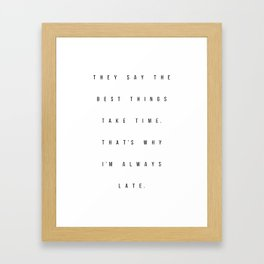 They Say the Best Things Take Time. That's Why I'm Always Late Framed Art Print
