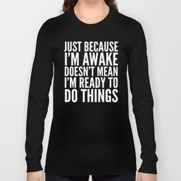 Just Because I'm Awake Doesn't Mean I'm Ready To Do Things (Black & White) Long Sleeve T-shirt