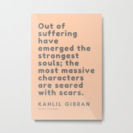 Out of suffering have emerged the strongest souls; the most massive characters are seared with scars Metal Print