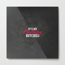 It's my birthday bitches, the right birthday gift Metal Print