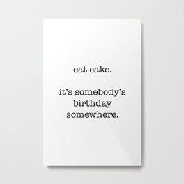 eat cake. its somebodys birthday somewhere Metal Print
