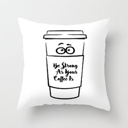 Be Strong As Your Coffee Is! Throw Pillow