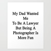 My Dad Wanted Me To Be A Lawyer But Being A Photographer Is More Fun  Art Print