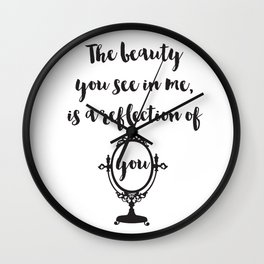 The beauty you see in me is a reflection of you Quote Wall Clock