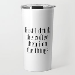 First I Drink The Coffee Then I Do The Things, Cofee Art Travel Mug