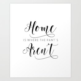Home is where the pants aren't, typography art, wall decor, mottos, funny words, mottos, inspiration Art Print