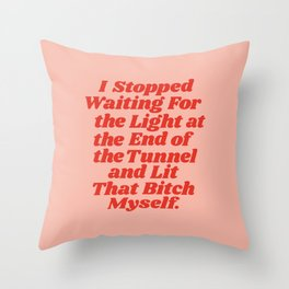 I Stopped Waiting for the Light at the End of the Tunnel and Lit that Bitch Myself Throw Pillow