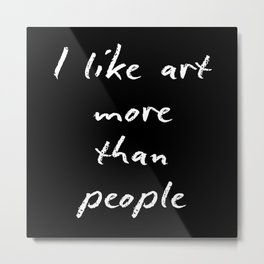 I like art more than people Metal Print