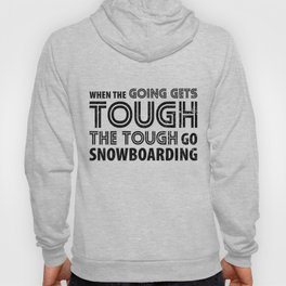 When the Going gets Tough the Tough go Snowboarding Hoody
