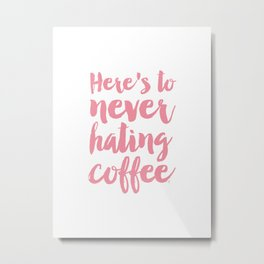 Here's to never hating coffee typography Metal Print