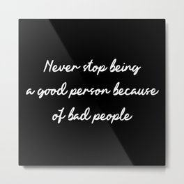 Never stop being a good person because of bad people - black background Metal Print