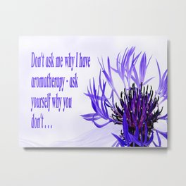 Don't ask me why I have aromatherapy - ask yourself why you don't Metal Print