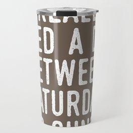 I REALLY NEED A DAY BETWEEN SATURDAY AND SUNDAY (Brown) Travel Mug