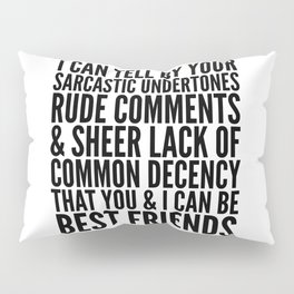 I CAN TELL BY YOUR SARCASTIC UNDERTONES, RUDE COMMENTS... CAN BE BEST FRIENDS Pillow Sham