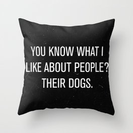You know what i like about people? Their dogs. Throw Pillow