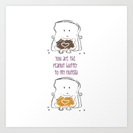 You are the Peanut Butter to my Nutella Art Print