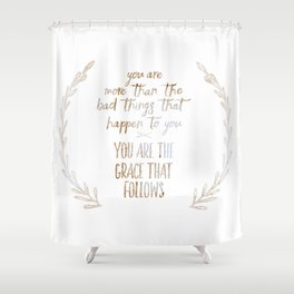 You are more than the bad things that happen to you. You are the grace that follows // Tara Shower Curtain