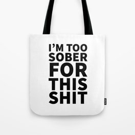 I'm Too Sober For This Shit Tote Bag