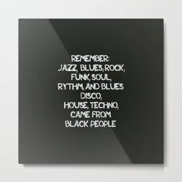 Jazz, Blues, Rock, Funk, Soul, R&B, Disco, House, Techno came from Black people Metal Print