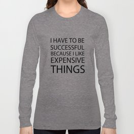 I Have To Be Successful Because I Like Expensive Things Long Sleeve T-shirt