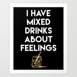 I HAVE MIXED DRINKS ABOUT FEELINGS quote Art Print