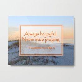 """Always be joyful. Never Stop Praying"" 1 Thessalonians 5:16-17 (NLT) Digital Design Metal Print"