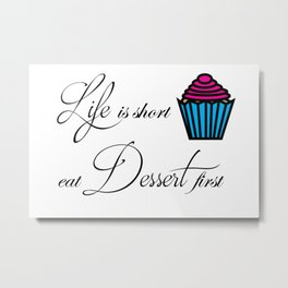 Life is short eat Dessert first Metal Print