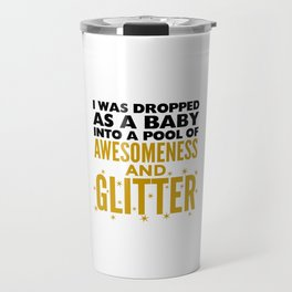 I WAS DROPPED AS A BABY INTO A POOL OF AWESOMENESS AND GLITTER Travel Mug