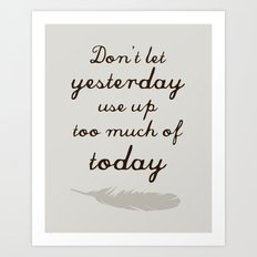 Don't Let Yesterday Use Up Too Much of Today (feather) Art Print
