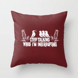 Stop Talking While I'm Interrupting Throw Pillow