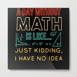 Pi day Shirt a Day Without Math is Like Metal Print