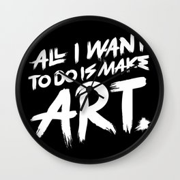All I Want To Do Is Make Art Wall Clock