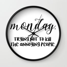 Monday. Trying not to kill the annoying people. Wall Clock