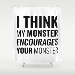 I Think My Monster Encourages Your Monster Shower Curtain