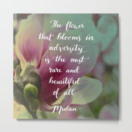 The flower that blooms in adversity - Mulan quote Metal Print