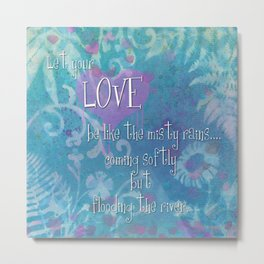 Let Your Love be like the misty rains... coming softy, but flooding the river Metal Print