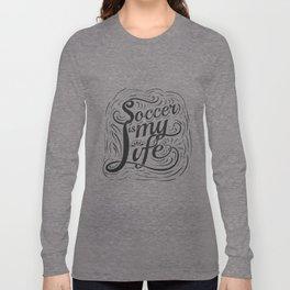 Soccer is my Life Long Sleeve T-shirt