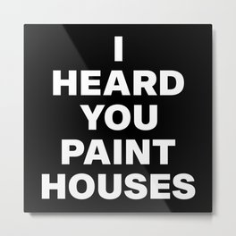 I Heard You Paint Houses Metal Print