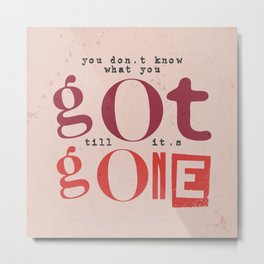 Quote - you don't know what you got... Metal Print