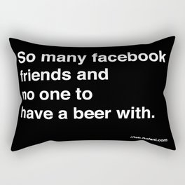 so many facebook friends and no one to have a beer with Rectangular Pillow