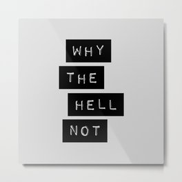 Why The Hell Not black and white typography Inspirational Quote poster home wall bedroom decor Metal Print
