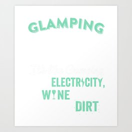 Glamping It's Like Camping With Electricity Wine And Much Less Dirt Art Print