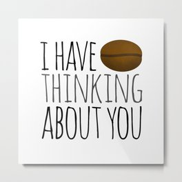 I've Bean Thinking About You Metal Print