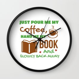Just Pour Me My Coffee Hand Me My Book And Slowly Back Away Wall Clock