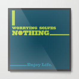 Worrying Solves Nothing. Enjoy Life. Metal Print