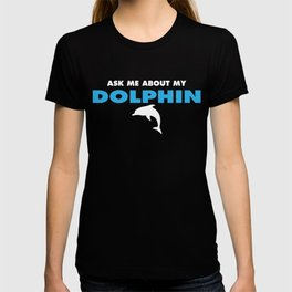 ask me about my dolphin T-shirt