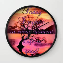 Today I rejoice in every moment. Life is good! Wall Clock