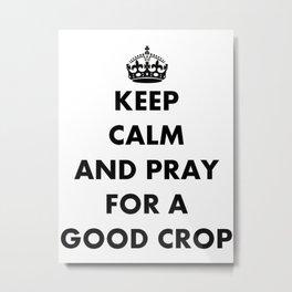 Keep Calm and Pray For a Good Crop Metal Print