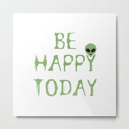 Be Happy Today Aliens Metal Print